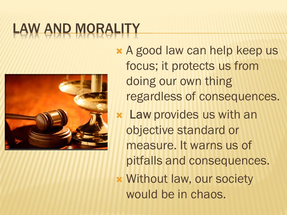  A good law can help keep us focus; it protects us from doing our own thing regardless of consequences.  Law provides us with an objective standard