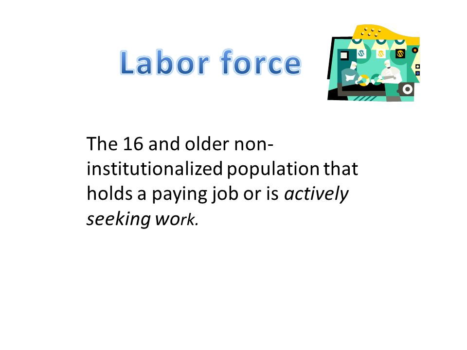 The 16 and older non- institutionalized population that holds a paying job or is actively seeking wo rk.
