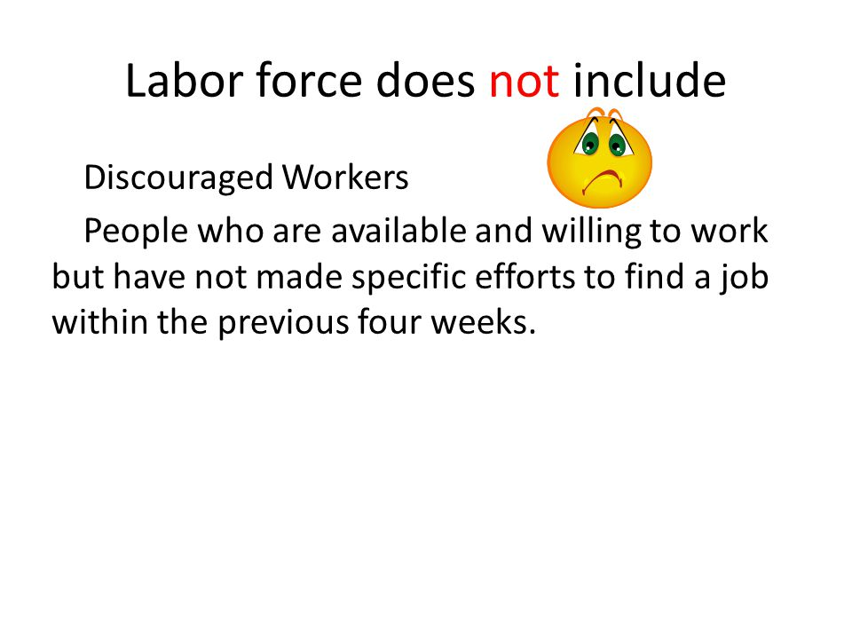 Labor force does not include Discouraged Workers People who are available and willing to work but have not made specific efforts to find a job within
