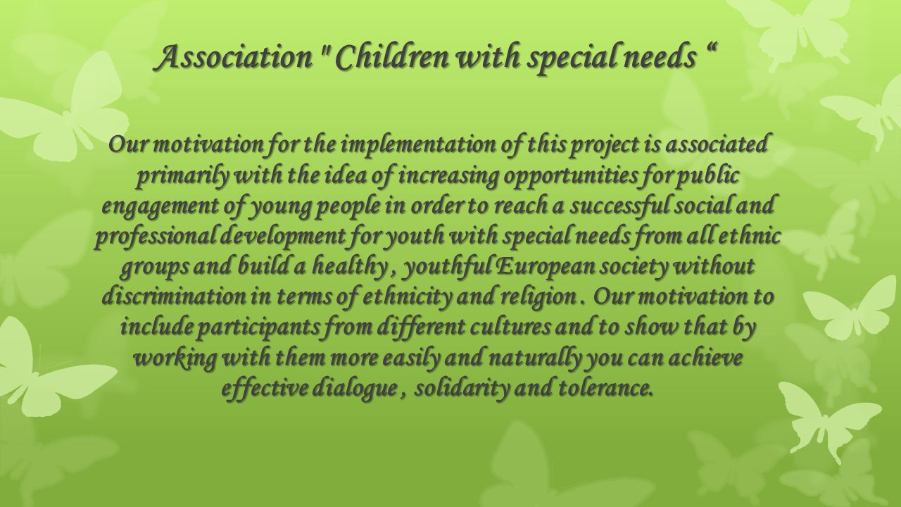 Our motivation for the implementation of this project is associated primarily with the idea of ​​ increasing opportunities for public engagement of young people in order to reach a successful social and professional development for youth with special needs from all ethnic groups and build a healthy, youthful European society without discrimination in terms of ethnicity and religion.