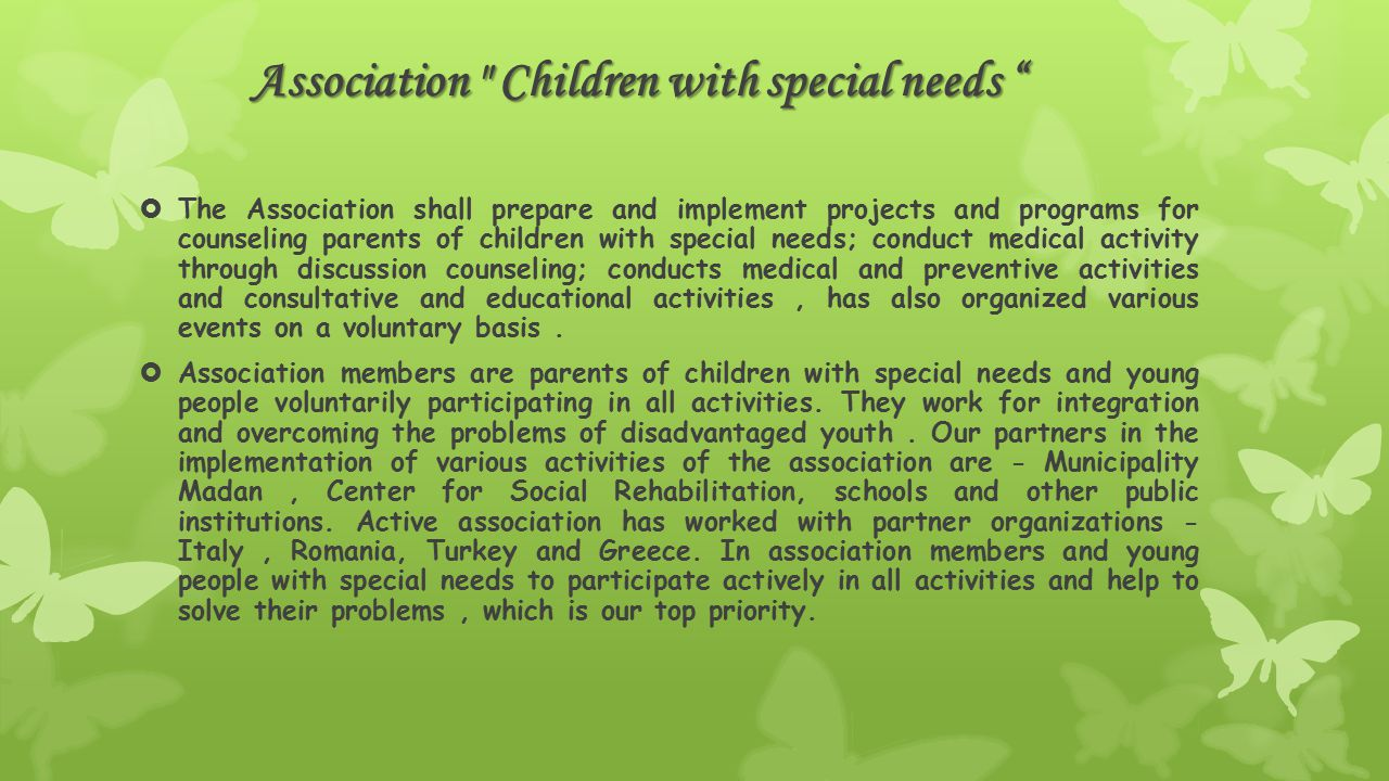  The Association shall prepare and implement projects and programs for counseling parents of children with special needs; conduct medical activity through discussion counseling; conducts medical and preventive activities and consultative and educational activities, has also organized various events on a voluntary basis.