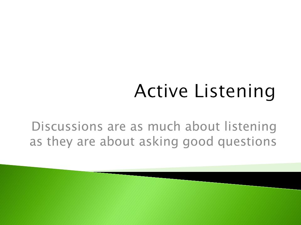 Discussions are as much about listening as they are about asking good questions