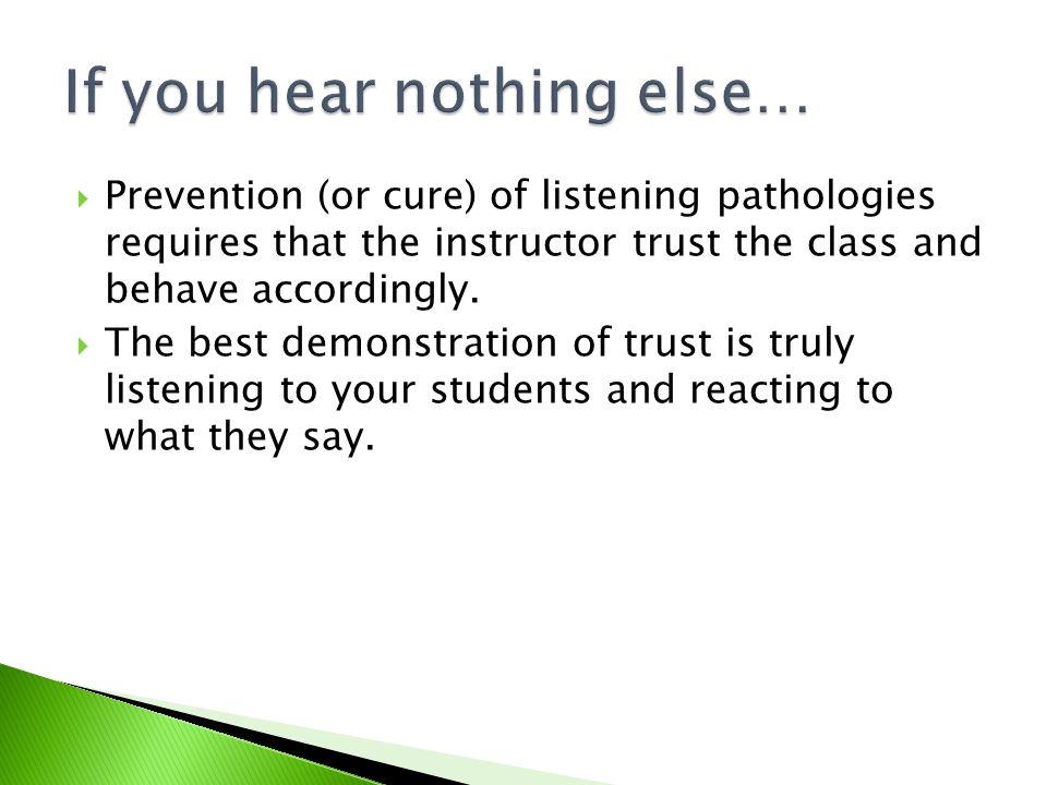  Prevention (or cure) of listening pathologies requires that the instructor trust the class and behave accordingly.
