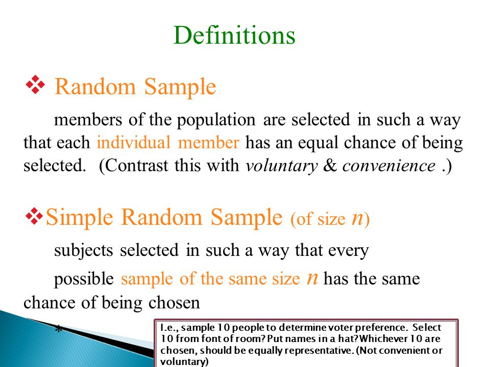  Random Sample members of the population are selected in such a way that each individual member has an equal chance of being selected. (Contrast this