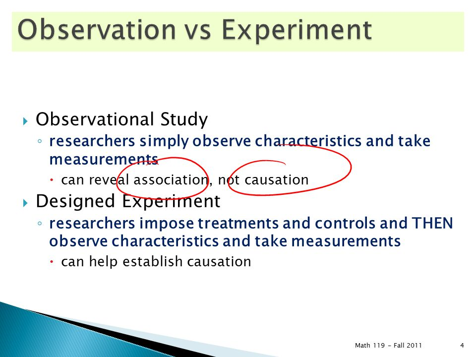  Observational Study ◦ researchers simply observe characteristics and take measurements  can reveal association, not causation  Designed Experiment ◦ researchers impose treatments and controls and THEN observe characteristics and take measurements  can help establish causation Math 119 - Fall 2011 4