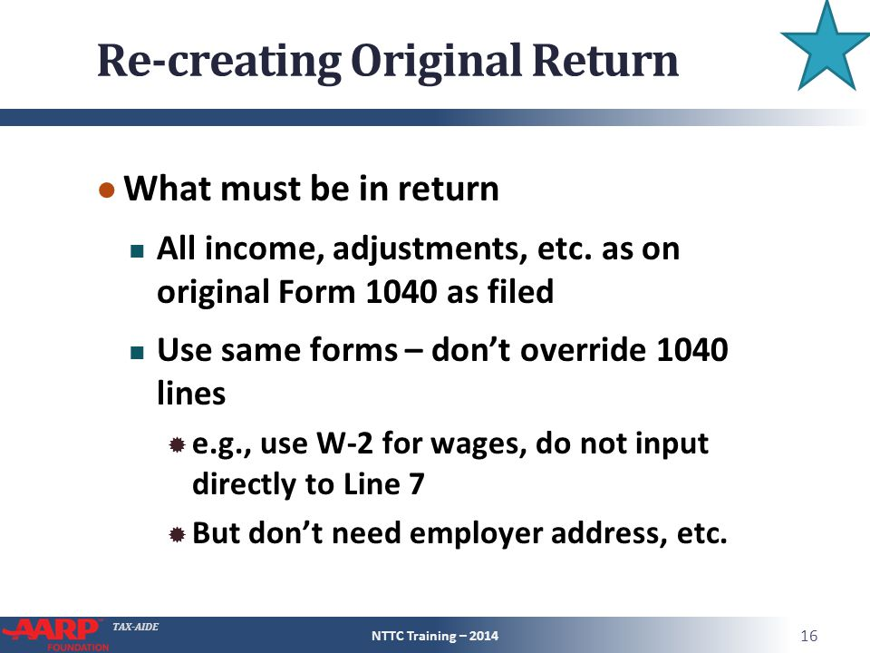 TAX-AIDE Re-creating Original Return ● What must be in return All income, adjustments, etc.