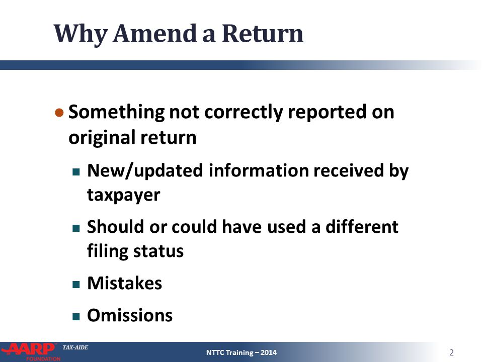 TAX-AIDE Why Amend a Return ● Something not correctly reported on original return New/updated information received by taxpayer Should or could have used a different filing status Mistakes Omissions NTTC Training – 2014 2