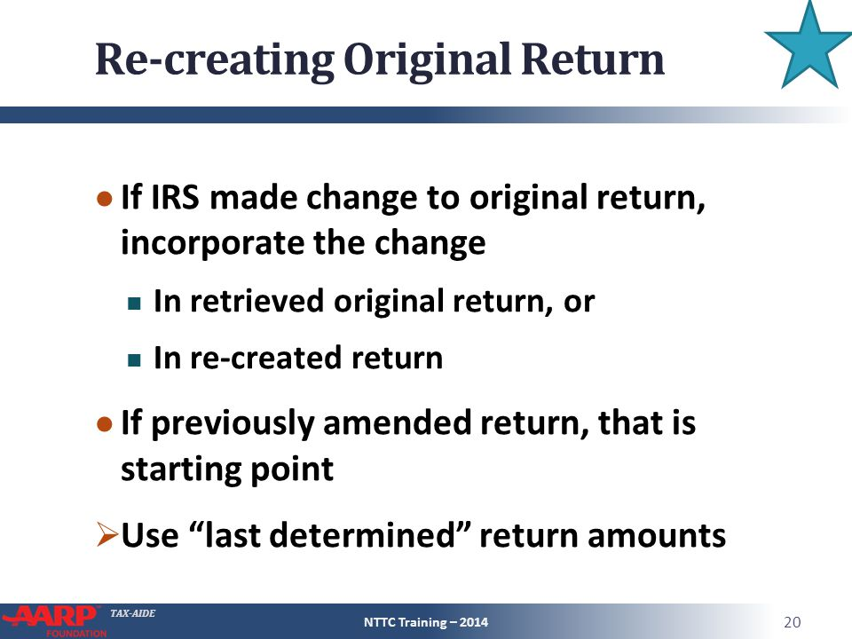 TAX-AIDE Re-creating Original Return ● If IRS made change to original return, incorporate the change In retrieved original return, or In re-created return ● If previously amended return, that is starting point  Use last determined return amounts NTTC Training – 2014 20