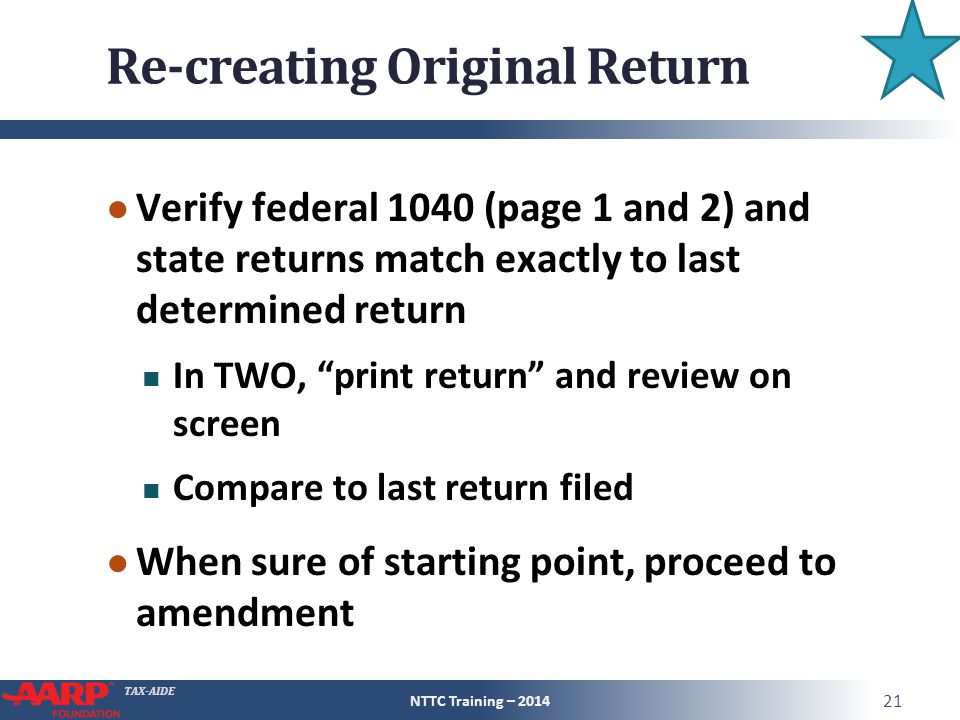 TAX-AIDE Re-creating Original Return ● Verify federal 1040 (page 1 and 2) and state returns match exactly to last determined return In TWO, print return and review on screen Compare to last return filed ● When sure of starting point, proceed to amendment NTTC Training – 2014 21