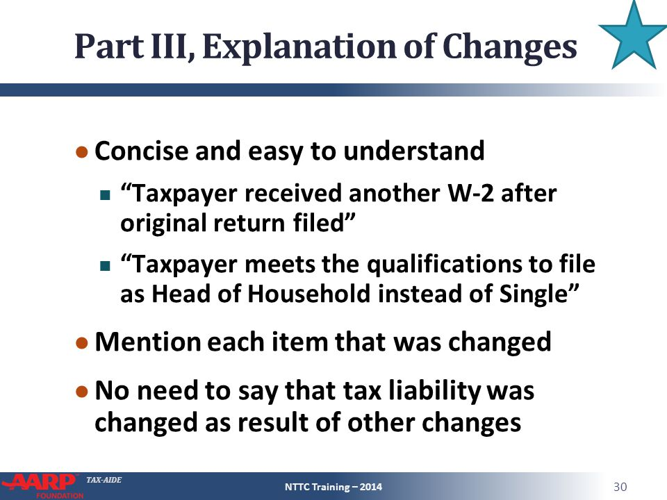 TAX-AIDE Part III, Explanation of Changes ● Concise and easy to understand Taxpayer received another W-2 after original return filed Taxpayer meets the qualifications to file as Head of Household instead of Single ● Mention each item that was changed ● No need to say that tax liability was changed as result of other changes NTTC Training – 2014 30