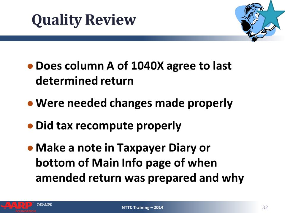 TAX-AIDE Quality Review ● Does column A of 1040X agree to last determined return ● Were needed changes made properly ● Did tax recompute properly ● Make a note in Taxpayer Diary or bottom of Main Info page of when amended return was prepared and why NTTC Training – 2014 32