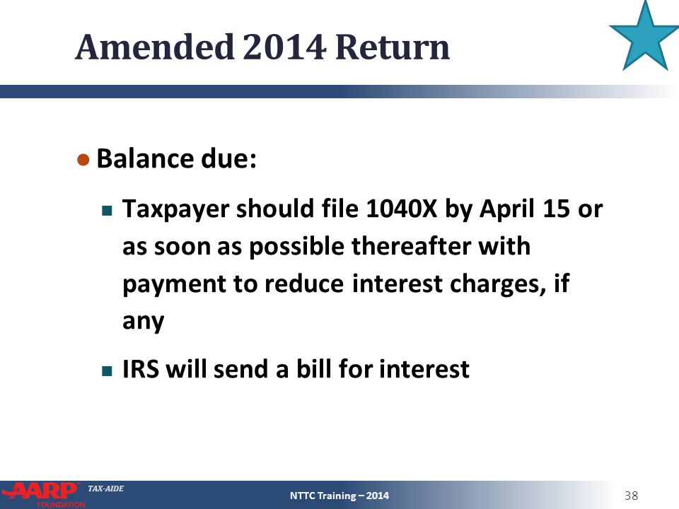 TAX-AIDE Amended 2014 Return ● Balance due: Taxpayer should file 1040X by April 15 or as soon as possible thereafter with payment to reduce interest charges, if any IRS will send a bill for interest NTTC Training – 2014 38