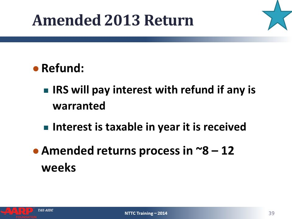 TAX-AIDE Amended 2013 Return ● Refund: IRS will pay interest with refund if any is warranted Interest is taxable in year it is received ● Amended returns process in ~8 – 12 weeks NTTC Training – 2014 39