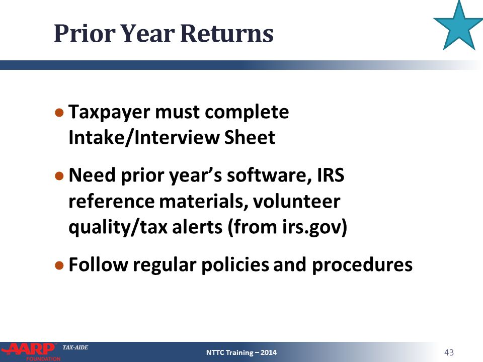 TAX-AIDE Prior Year Returns ● Taxpayer must complete Intake/Interview Sheet ● Need prior year's software, IRS reference materials, volunteer quality/tax alerts (from irs.gov) ● Follow regular policies and procedures NTTC Training – 2014 43