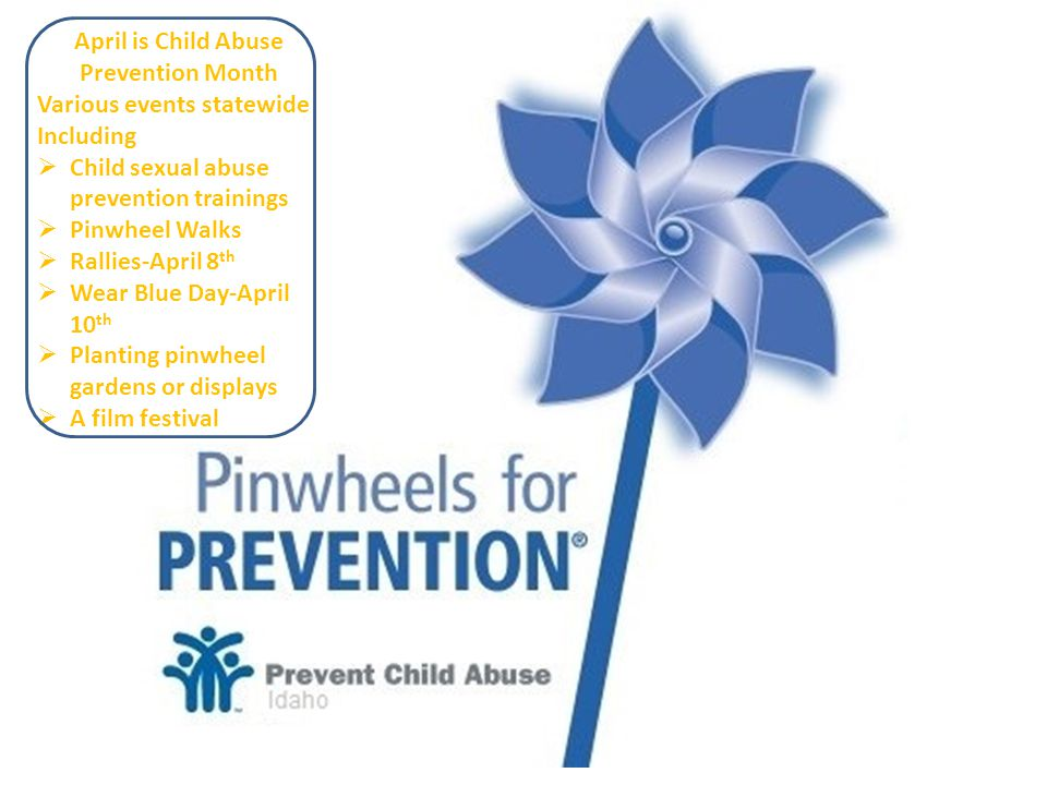 April is Child Abuse Prevention Month Various events statewide Including  Child sexual abuse prevention trainings  Pinwheel Walks  Rallies-April 8 th  Wear Blue Day-April 10 th  Planting pinwheel gardens or displays  A film festival