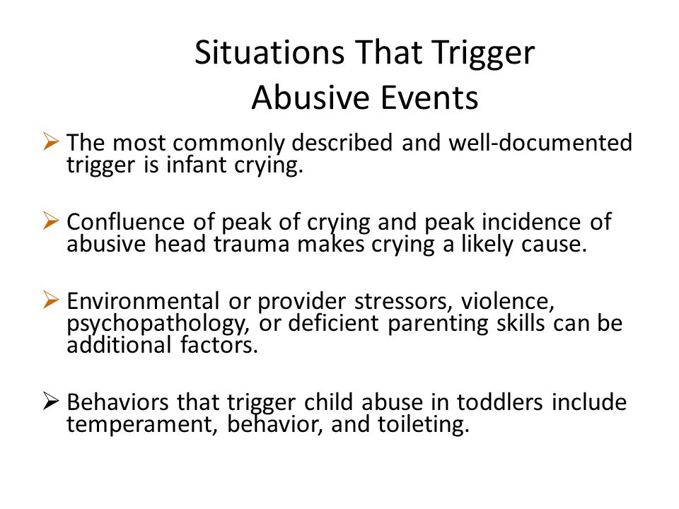  The most commonly described and well-documented trigger is infant crying.  Confluence of peak of crying and peak incidence of abusive head trauma m