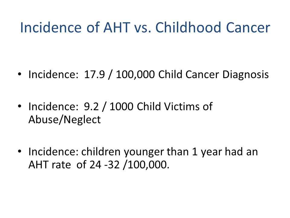 Incidence: 17.9 / 100,000 Child Cancer Diagnosis Incidence: 9.2 / 1000 Child Victims of Abuse/Neglect Incidence: children younger than 1 year had an AHT rate of 24 -32 /100,000.
