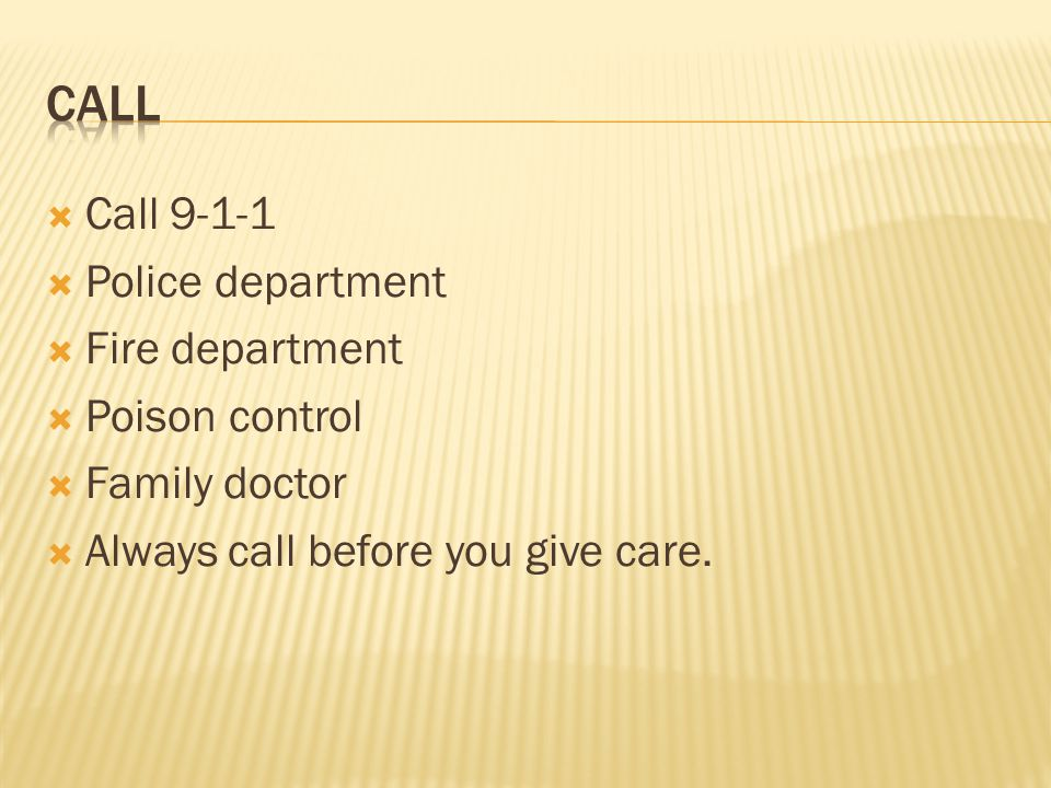  Call 9-1-1  Police department  Fire department  Poison control  Family doctor  Always call before you give care.