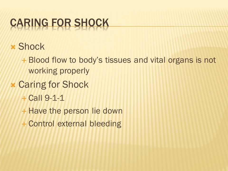  Shock  Blood flow to body's tissues and vital organs is not working properly  Caring for Shock  Call 9-1-1  Have the person lie down  Control e