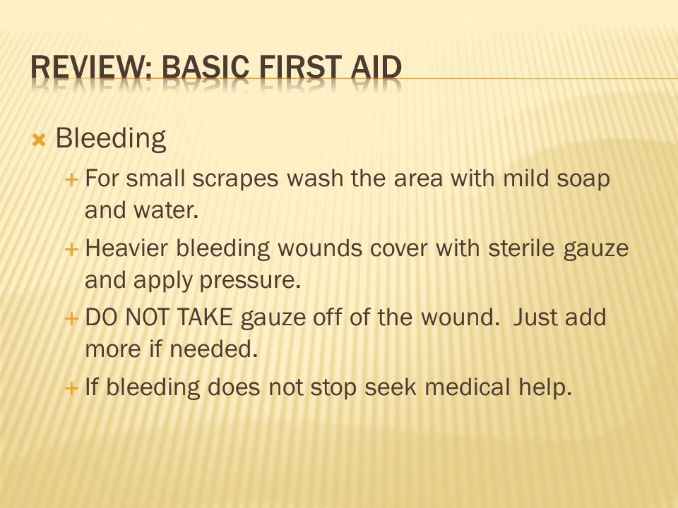  Bleeding  For small scrapes wash the area with mild soap and water.  Heavier bleeding wounds cover with sterile gauze and apply pressure.  DO NOT