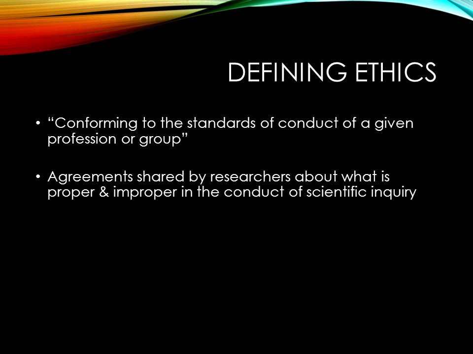 DEFINING ETHICS Conforming to the standards of conduct of a given profession or group Agreements shared by researchers about what is proper & improper in the conduct of scientific inquiry