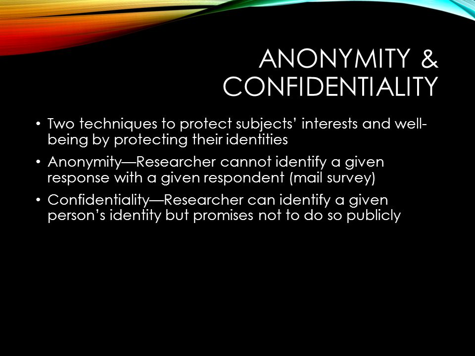 ANONYMITY & CONFIDENTIALITY Two techniques to protect subjects' interests and well- being by protecting their identities Anonymity—Researcher cannot identify a given response with a given respondent (mail survey) Confidentiality—Researcher can identify a given person's identity but promises not to do so publicly