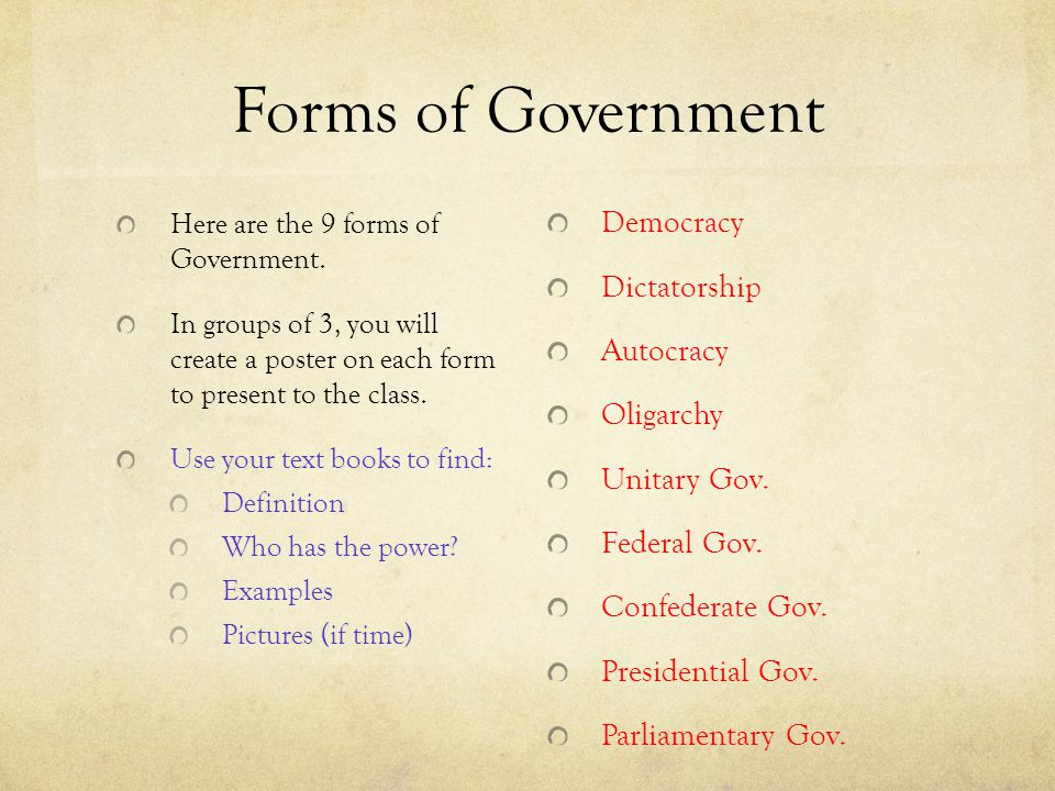 Forms of Government Here are the 9 forms of Government. In groups of 3, you will create a poster on each form to present to the class. Use your text b