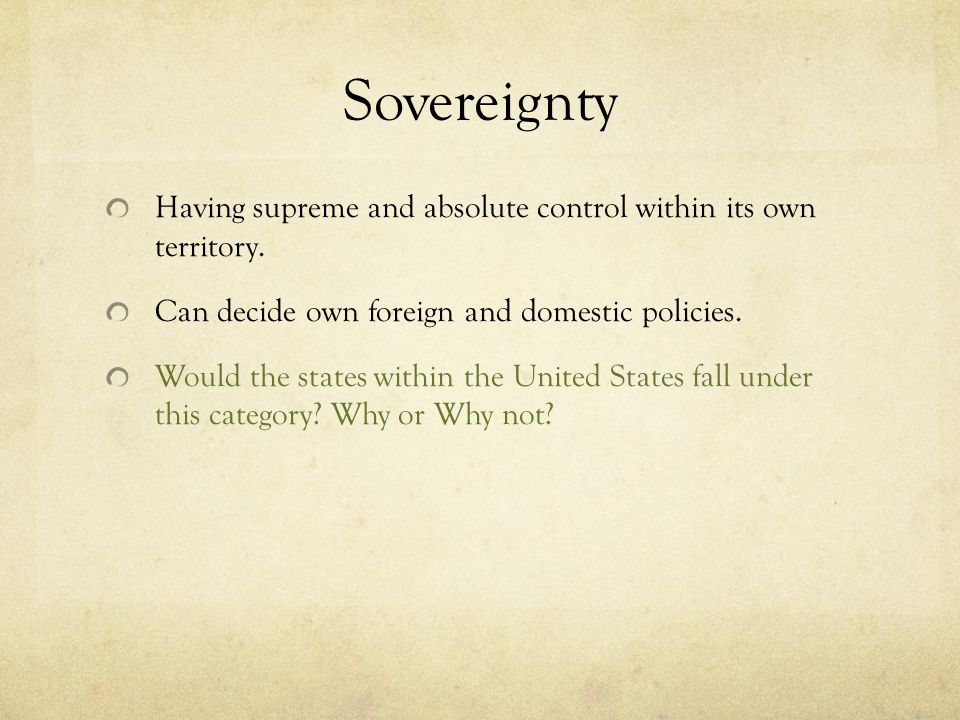 Sovereignty Having supreme and absolute control within its own territory. Can decide own foreign and domestic policies. Would the states within the Un