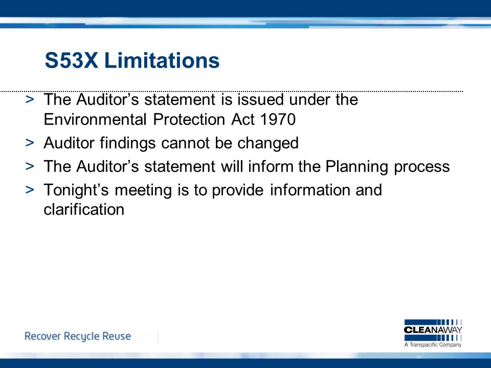 S53X Limitations >The Auditor's statement is issued under the Environmental Protection Act 1970 >Auditor findings cannot be changed >The Auditor's statement will inform the Planning process >Tonight's meeting is to provide information and clarification