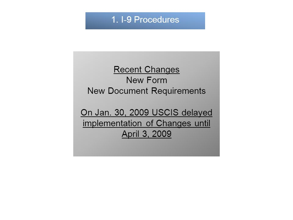 1. I-9 Procedures Recent Changes New Form New Document Requirements On Jan. 30, 2009 USCIS delayed implementation of Changes until April 3, 2009