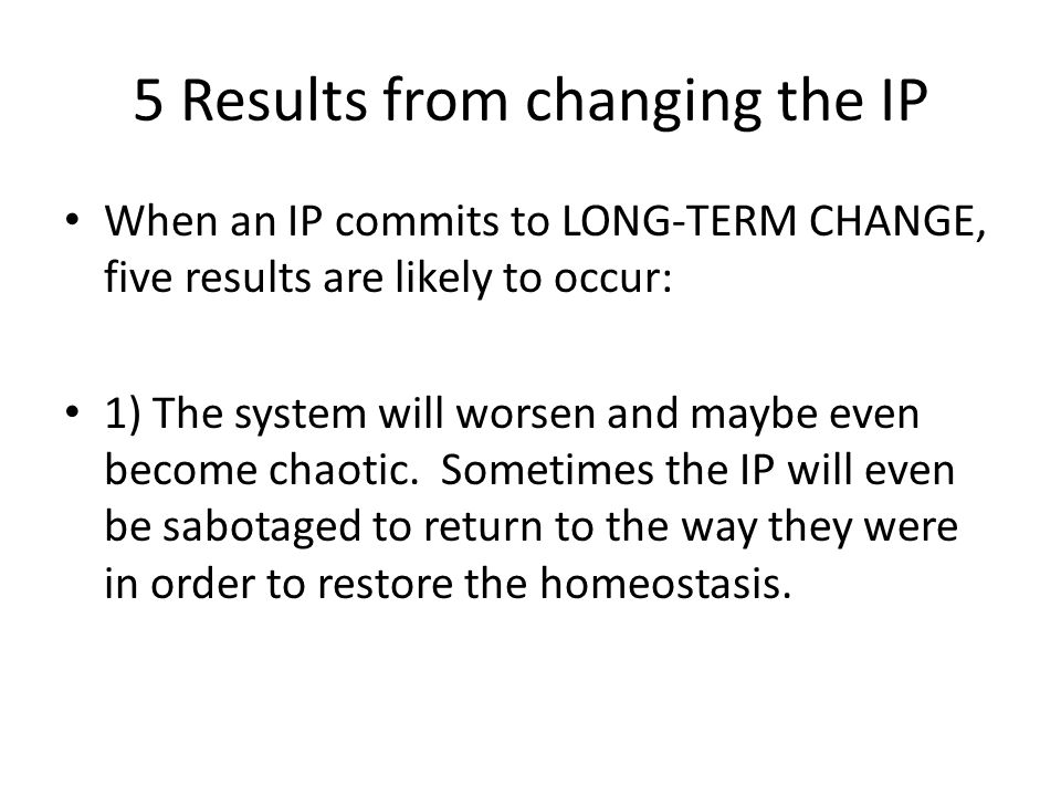 5 Results from changing the IP When an IP commits to LONG-TERM CHANGE, five results are likely to occur: 1) The system will worsen and maybe even become chaotic.