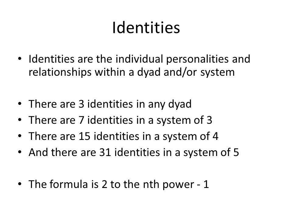 Identities Identities are the individual personalities and relationships within a dyad and/or system There are 3 identities in any dyad There are 7 identities in a system of 3 There are 15 identities in a system of 4 And there are 31 identities in a system of 5 The formula is 2 to the nth power - 1