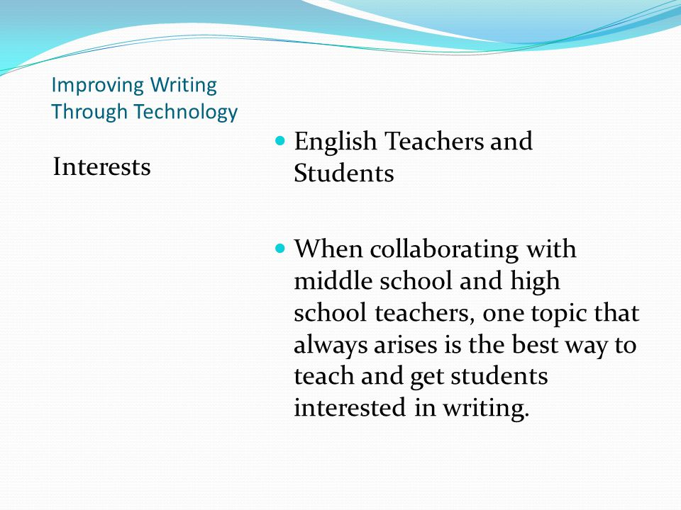 Improving Writing Through Technology Interests English Teachers and Students When collaborating with middle school and high school teachers, one topic that always arises is the best way to teach and get students interested in writing.
