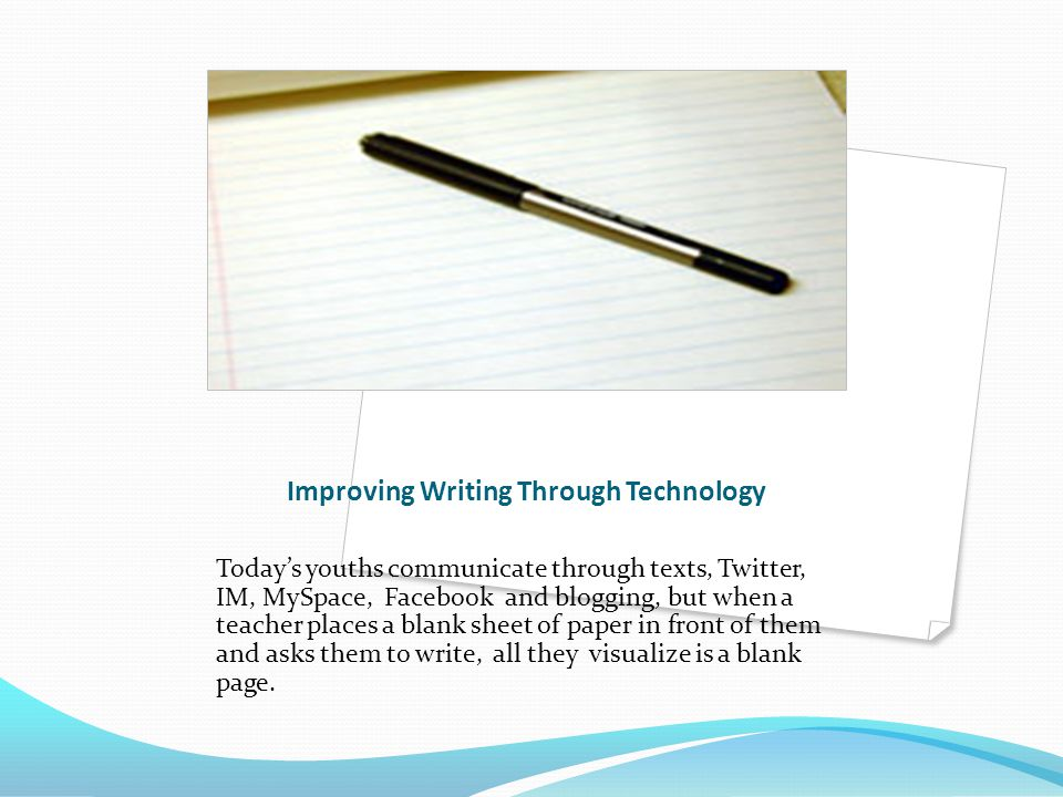 Improving Writing Through Technology Today's youths communicate through texts, Twitter, IM, MySpace, Facebook and blogging, but when a teacher places a blank sheet of paper in front of them and asks them to write, all they visualize is a blank page.