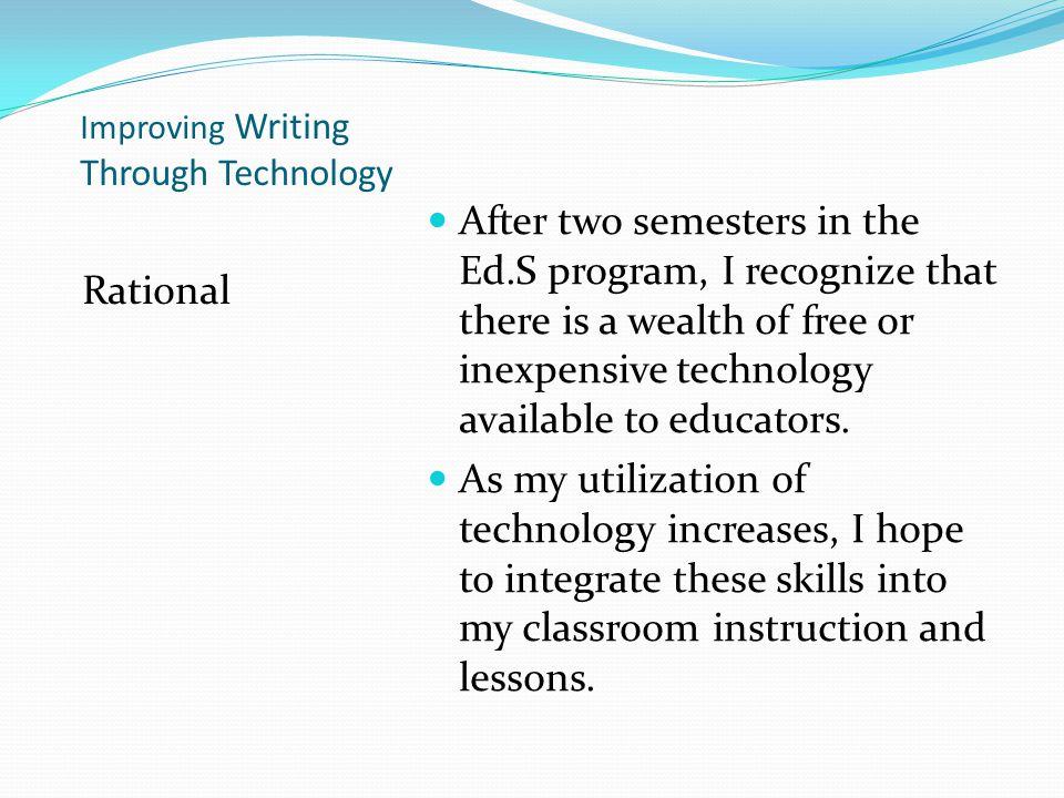 Improving Writing Through Technology Rational After two semesters in the Ed.S program, I recognize that there is a wealth of free or inexpensive technology available to educators.
