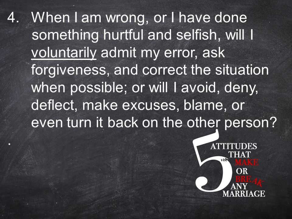 4.When I am wrong, or I have done something hurtful and selfish, will I voluntarily admit my error, ask forgiveness, and correct the situation when possible; or will I avoid, deny, deflect, make excuses, blame, or even turn it back on the other person .