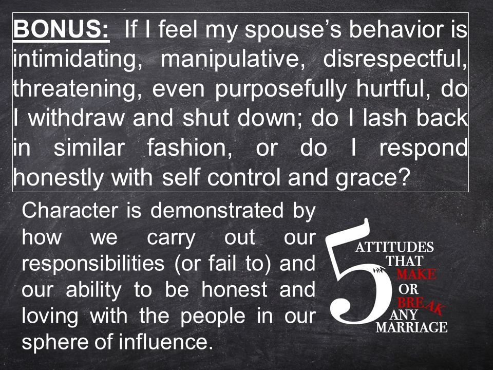 BONUS: If I feel my spouse's behavior is intimidating, manipulative, disrespectful, threatening, even purposefully hurtful, do I withdraw and shut down; do I lash back in similar fashion, or do I respond honestly with self control and grace.