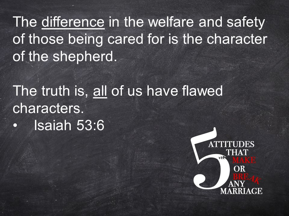 The difference in the welfare and safety of those being cared for is the character of the shepherd.