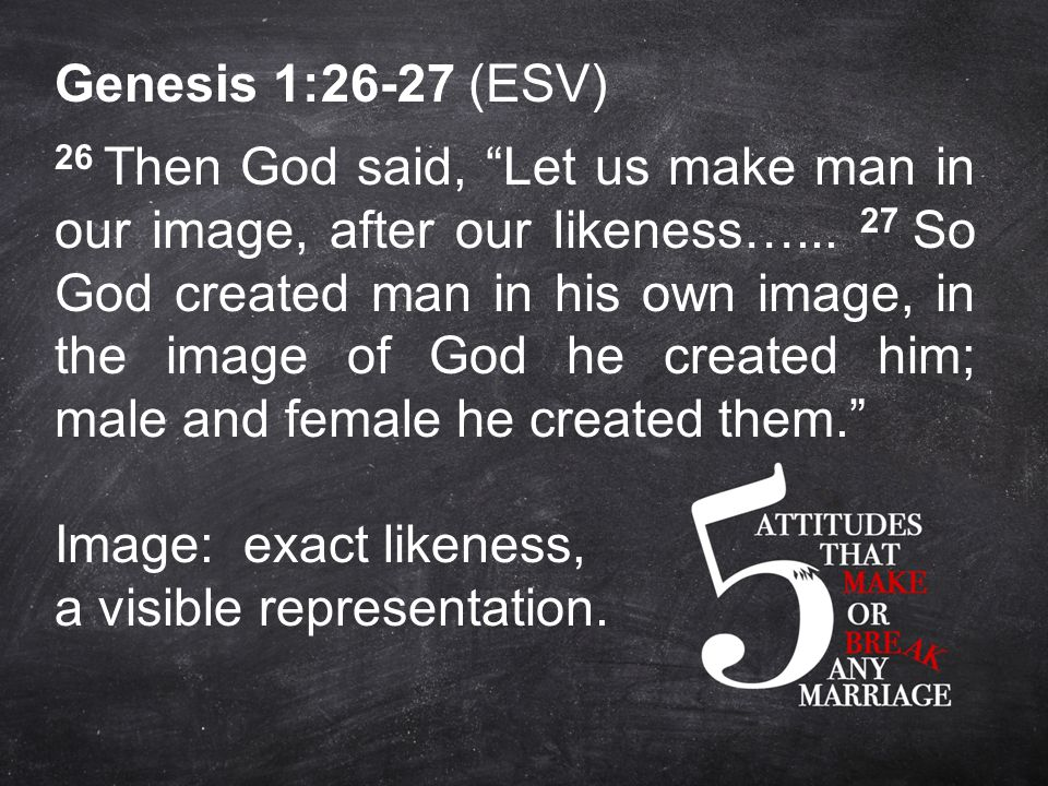 Genesis 1:26-27 (ESV) 26 Then God said, Let us make man in our image, after our likeness…...