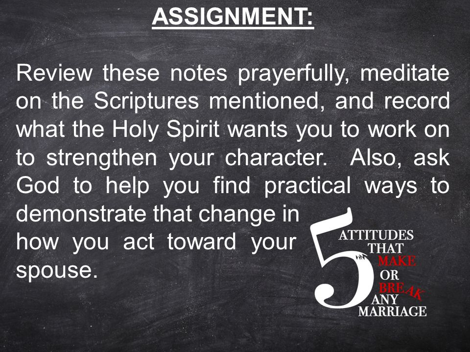 ASSIGNMENT: Review these notes prayerfully, meditate on the Scriptures mentioned, and record what the Holy Spirit wants you to work on to strengthen your character.