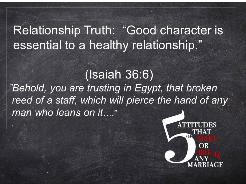 Relationship Truth: Good character is essential to a healthy relationship. (Isaiah 36:6) Behold, you are trusting in Egypt, that broken reed of a staff, which will pierce the hand of any man who leans on it …. .