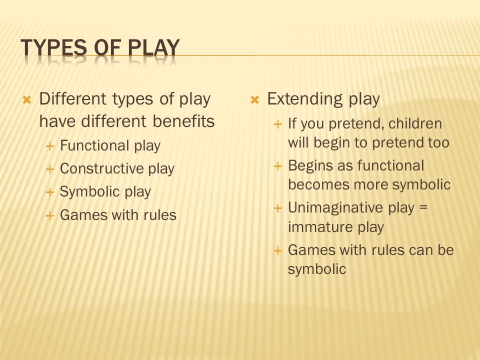  Different types of play have different benefits  Functional play  Constructive play  Symbolic play  Games with rules  Extending play  If you pretend, children will begin to pretend too  Begins as functional becomes more symbolic  Unimaginative play = immature play  Games with rules can be symbolic