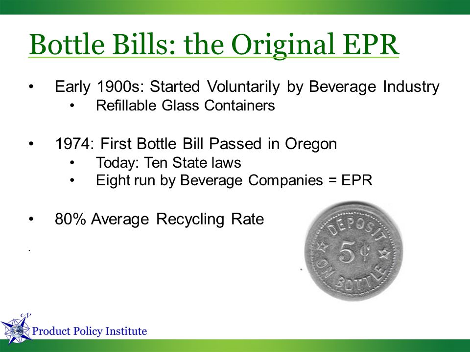Bottle Bills: the Original EPR Early 1900s: Started Voluntarily by Beverage Industry Refillable Glass Containers 1974: First Bottle Bill Passed in Ore