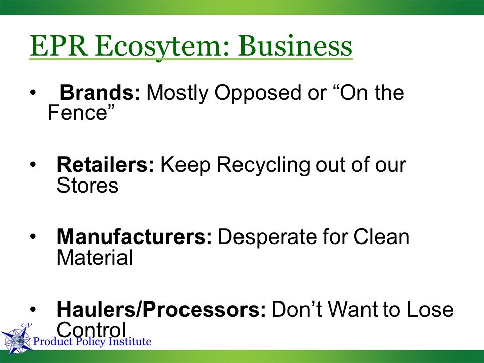 EPR Ecosytem: Business Brands: Mostly Opposed or On the Fence Retailers: Keep Recycling out of our Stores Manufacturers: Desperate for Clean Material Haulers/Processors: Don't Want to Lose Control