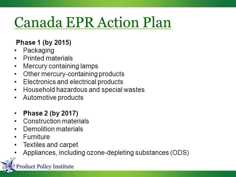 Phase 1 (by 2015) Packaging Printed materials Mercury containing lamps Other mercury-containing products Electronics and electrical products Household hazardous and special wastes Automotive products Phase 2 (by 2017) Construction materials Demolition materials Furniture Textiles and carpet Appliances, including ozone-depleting substances (ODS) Canada EPR Action Plan