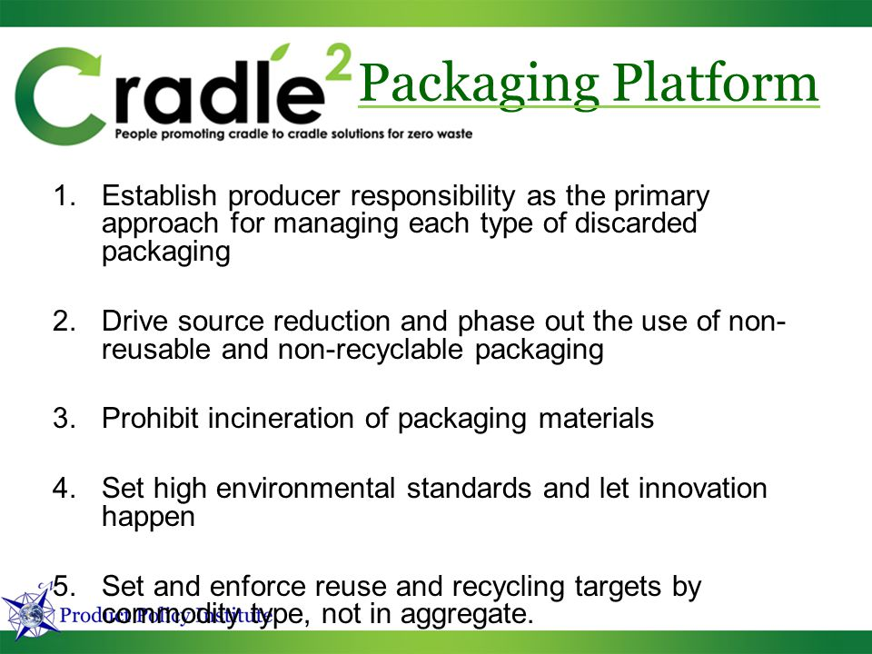 1.Establish producer responsibility as the primary approach for managing each type of discarded packaging 2.Drive source reduction and phase out the use of non- reusable and non-recyclable packaging 3.Prohibit incineration of packaging materials 4.Set high environmental standards and let innovation happen 5.Set and enforce reuse and recycling targets by commodity type, not in aggregate.