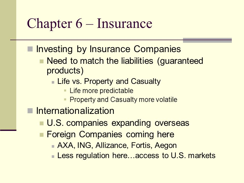 Chapter 6 – Insurance Investing by Insurance Companies Need to match the liabilities (guaranteed products) Life vs.