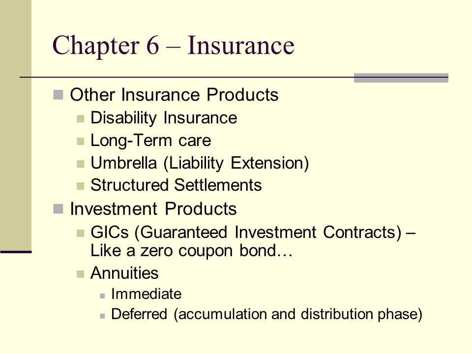 Chapter 6 – Insurance Other Insurance Products Disability Insurance Long-Term care Umbrella (Liability Extension) Structured Settlements Investment Products GICs (Guaranteed Investment Contracts) – Like a zero coupon bond… Annuities Immediate Deferred (accumulation and distribution phase)