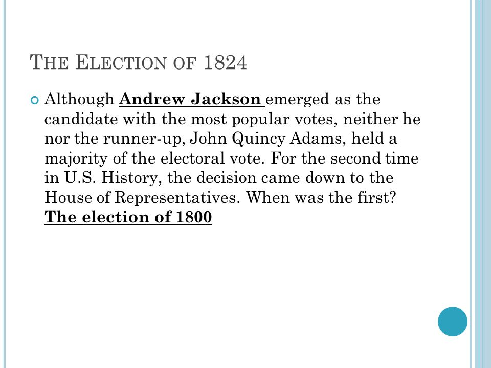 T HE E LECTION OF 1824 Although Andrew Jackson emerged as the candidate with the most popular votes, neither he nor the runner-up, John Quincy Adams, held a majority of the electoral vote.