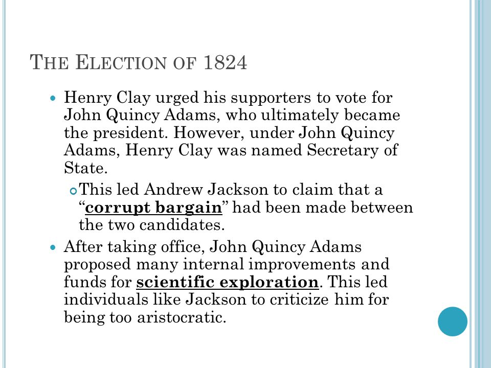 T HE E LECTION OF 1824 Henry Clay urged his supporters to vote for John Quincy Adams, who ultimately became the president.